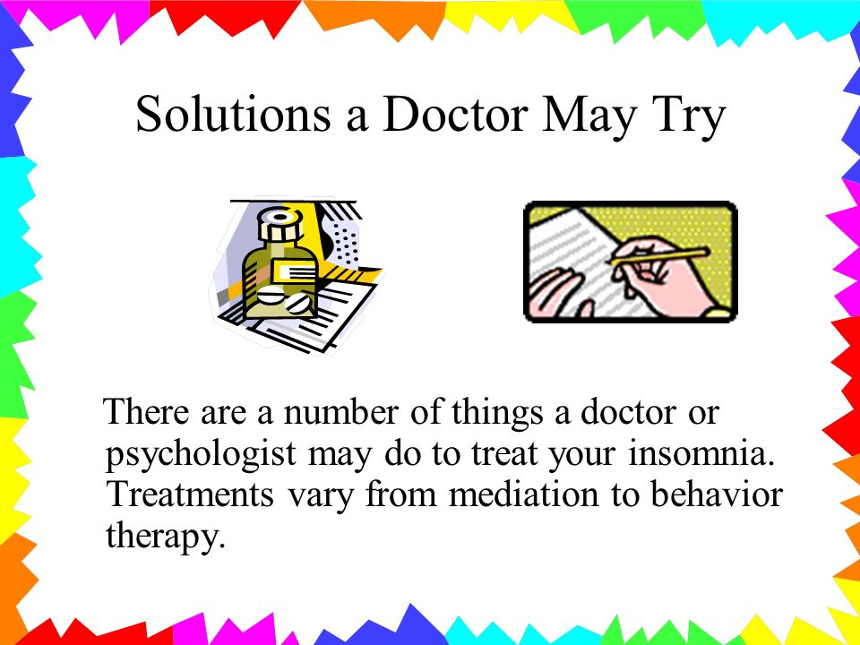 Solutions a Doctor May Try There are a number of things a doctor or psychologist may do to treat your insomnia.