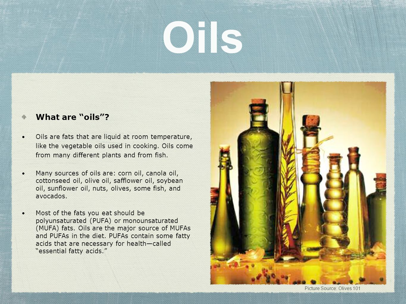 Oils What are oils? Oils are fats that are liquid at room temperature, like the vegetable oils used in cooking. Oils come from many different plants a