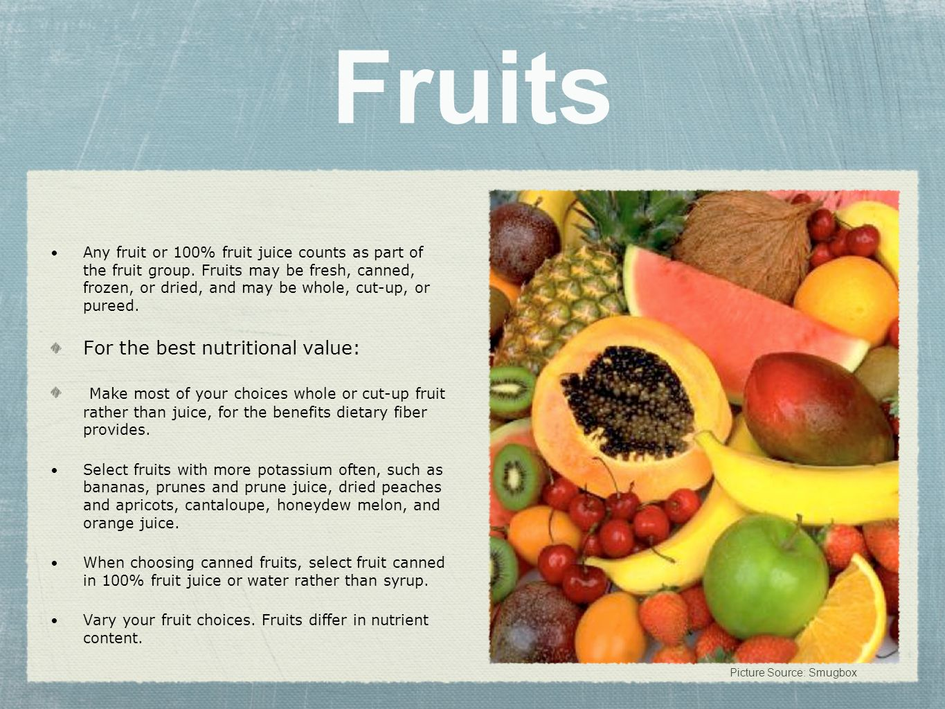 Fruits Any fruit or 100% fruit juice counts as part of the fruit group. Fruits may be fresh, canned, frozen, or dried, and may be whole, cut-up, or pu