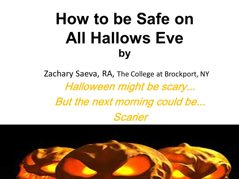 How to be Safe on All Hallows Eve by Zachary Saeva, RA, The College at Brockport, NY Halloween might be scary...