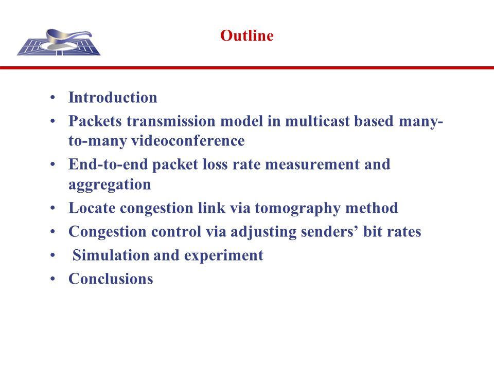 Outline Introduction Packets transmission model in multicast based many- to-many videoconference End-to-end packet loss rate measurement and aggregation Locate congestion link via tomography method Congestion control via adjusting senders bit rates Simulation and experiment Conclusions
