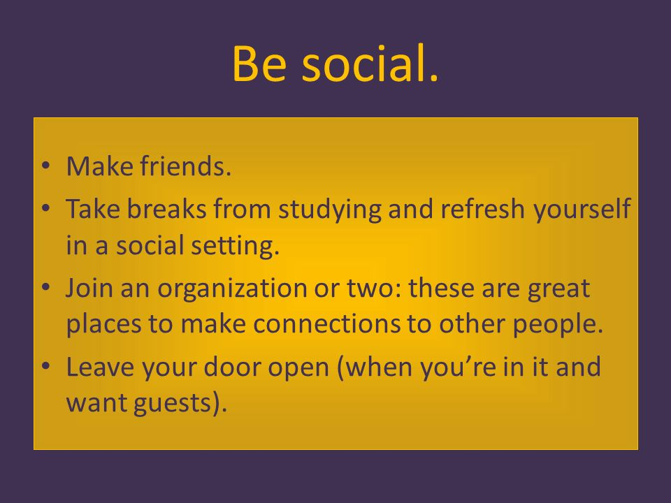 Be social. Make friends. Take breaks from studying and refresh yourself in a social setting.