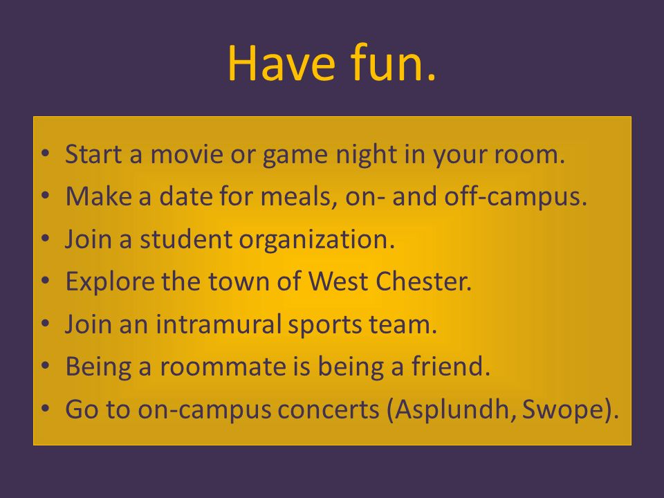 Have fun. Start a movie or game night in your room.