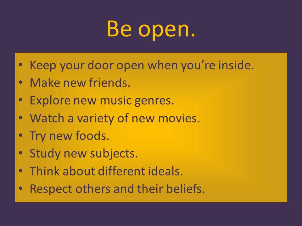 Be open. Keep your door open when youre inside. Make new friends.