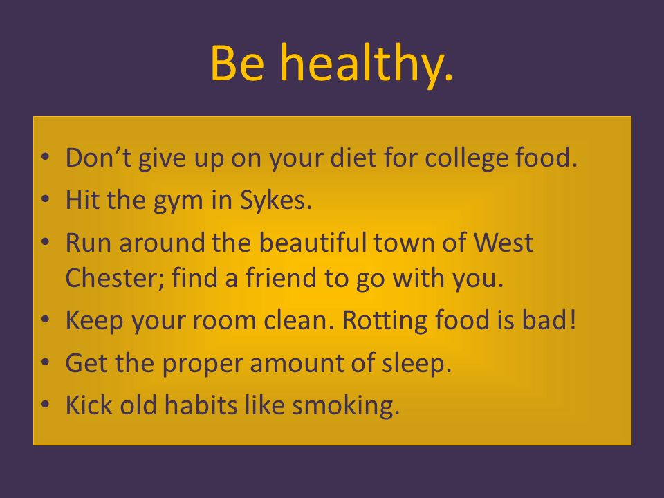 Be healthy. Dont give up on your diet for college food.