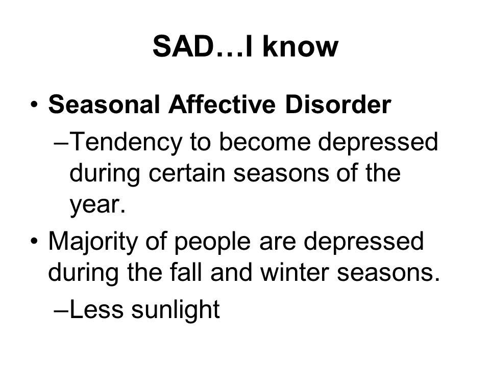 SAD…I know Seasonal Affective Disorder –Tendency to become depressed during certain seasons of the year.