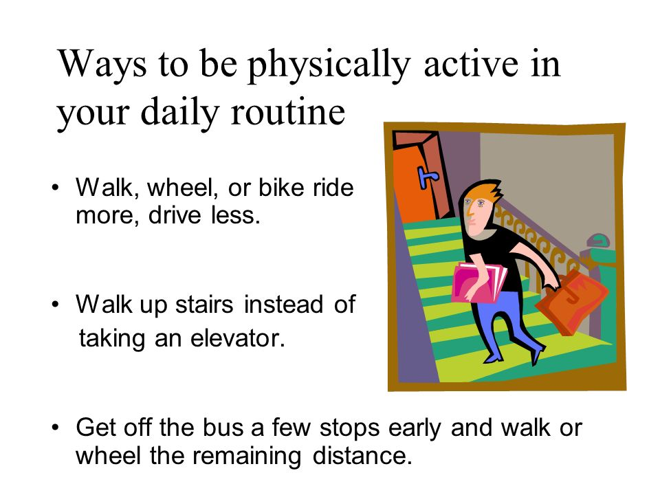Ways to be physically active in your daily routine Walk, wheel, or bike ride more, drive less. Walk up stairs instead of taking an elevator. Get off t