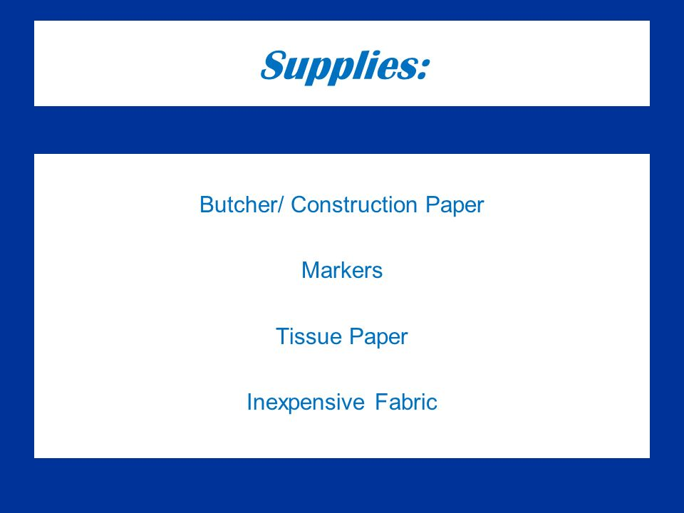 Supplies: Butcher/ Construction Paper Markers Tissue Paper Inexpensive Fabric