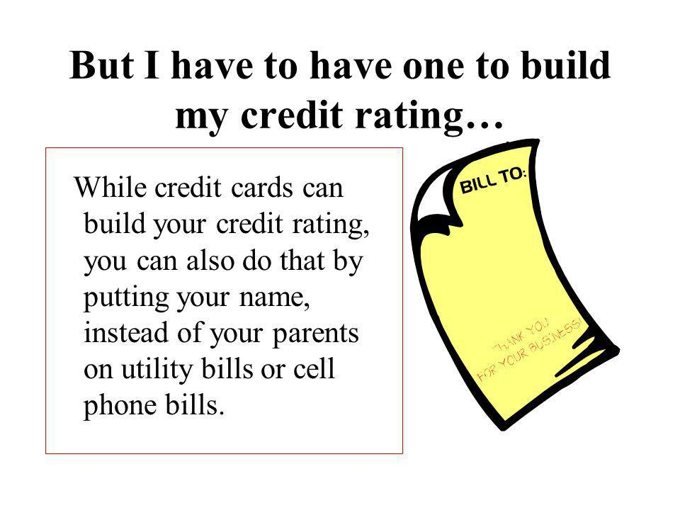 But I have to have one to build my credit rating… While credit cards can build your credit rating, you can also do that by putting your name, instead of your parents on utility bills or cell phone bills.
