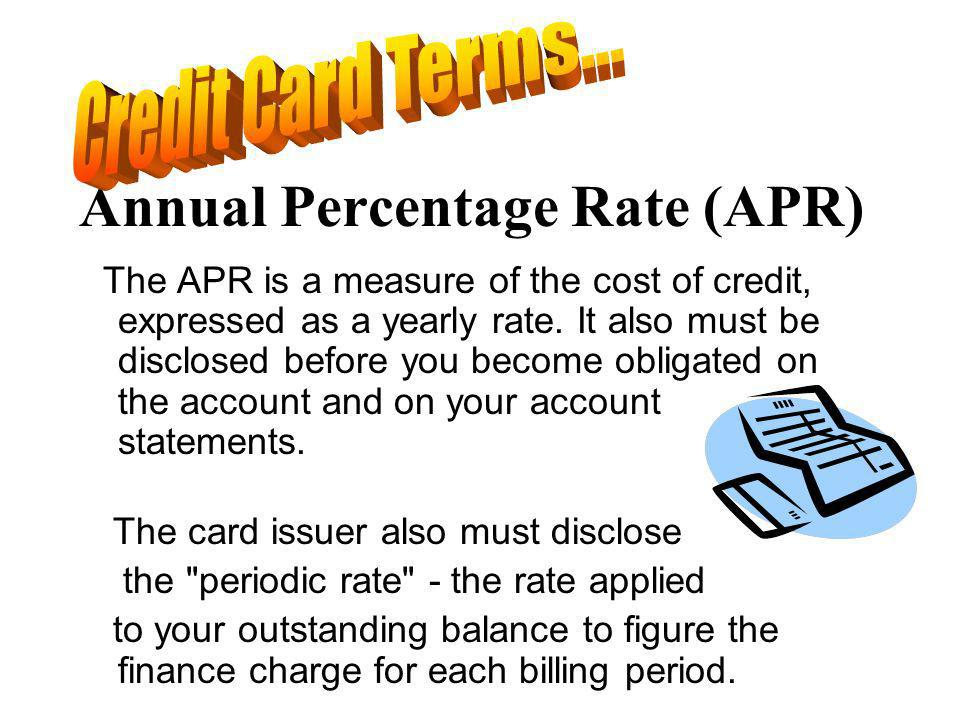 Annual Percentage Rate (APR) The APR is a measure of the cost of credit, expressed as a yearly rate.