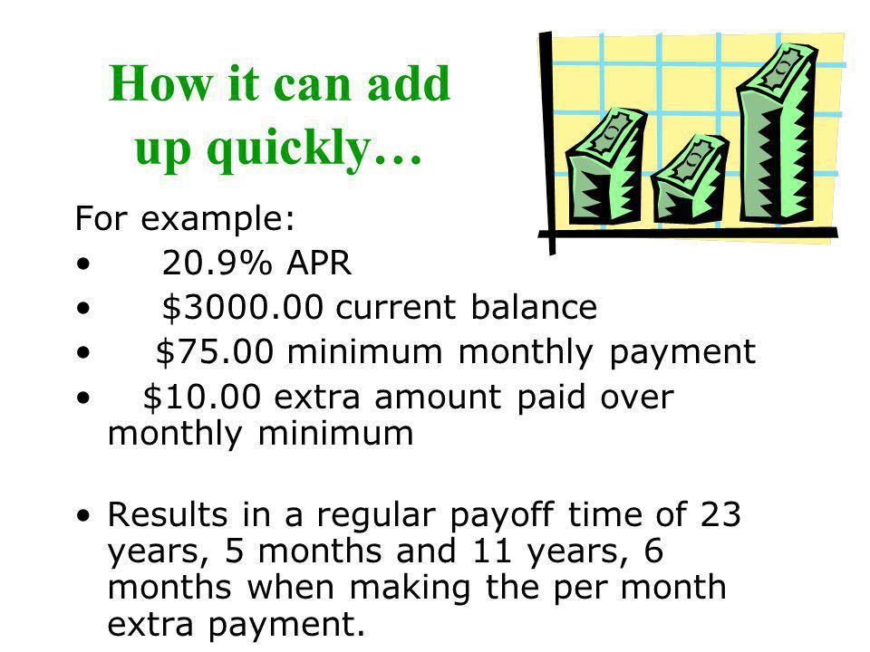 How it can add up quickly… For example: 20.9% APR $3000.00 current balance $75.00 minimum monthly payment $10.00 extra amount paid over monthly minimu