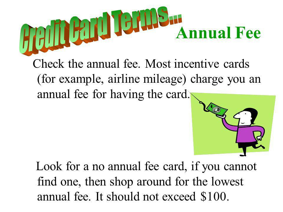 Annual Fee Check the annual fee. Most incentive cards (for example, airline mileage) charge you an annual fee for having the card. Look for a no annua