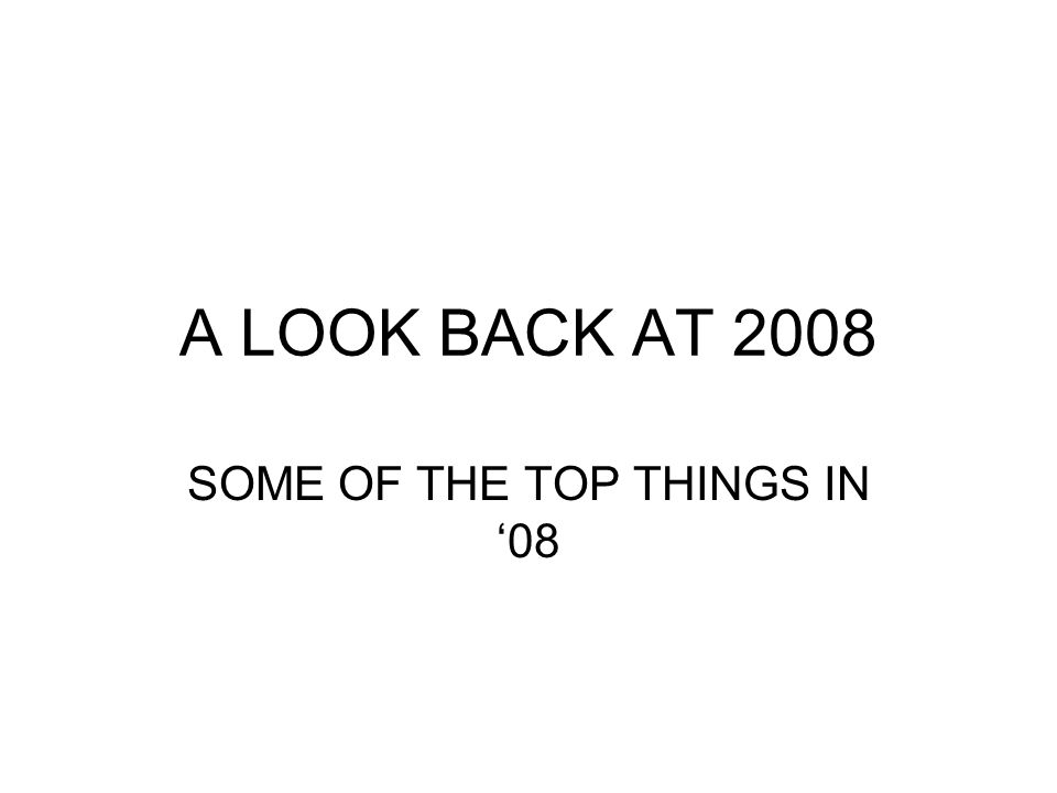 A LOOK BACK AT 2008 SOME OF THE TOP THINGS IN 08