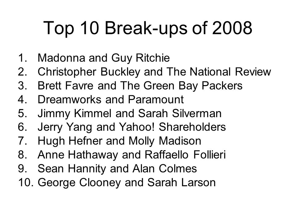Top 10 Break-ups of 2008 1.Madonna and Guy Ritchie 2.Christopher Buckley and The National Review 3.Brett Favre and The Green Bay Packers 4.Dreamworks