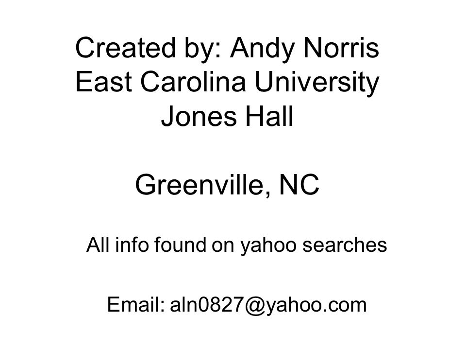 Created by: Andy Norris East Carolina University Jones Hall Greenville, NC All info found on yahoo searches Email: aln0827@yahoo.com