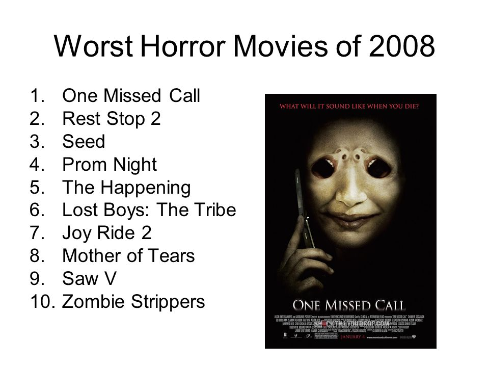 Worst Horror Movies of 2008 1.One Missed Call 2.Rest Stop 2 3.Seed 4.Prom Night 5.The Happening 6.Lost Boys: The Tribe 7.Joy Ride 2 8.Mother of Tears