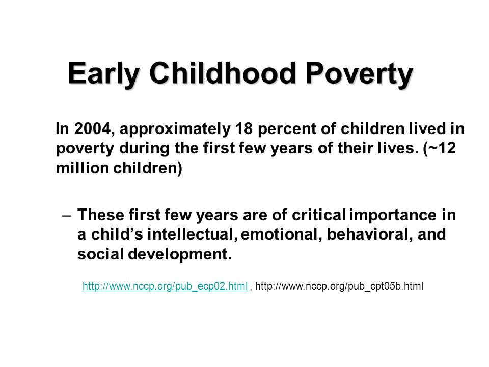 Early Childhood Poverty In 2004, approximately 18 percent of children lived in poverty during the first few years of their lives. (~12 million childre