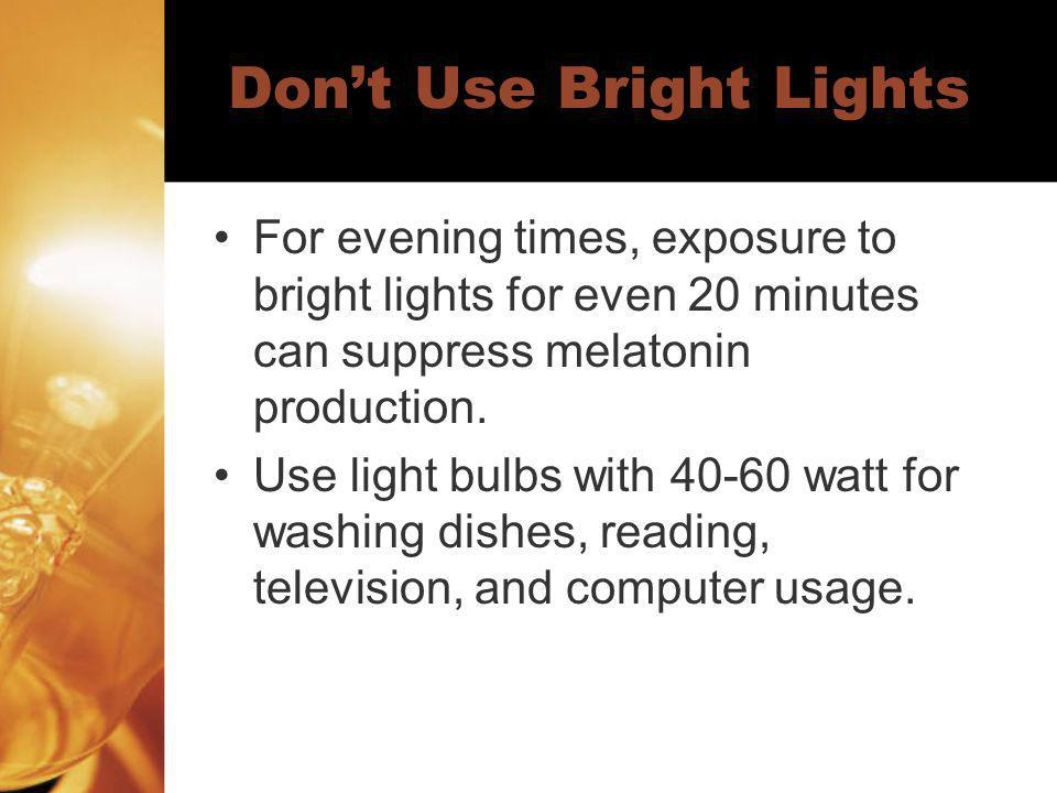 Dont Use Bright Lights For evening times, exposure to bright lights for even 20 minutes can suppress melatonin production. Use light bulbs with 40-60