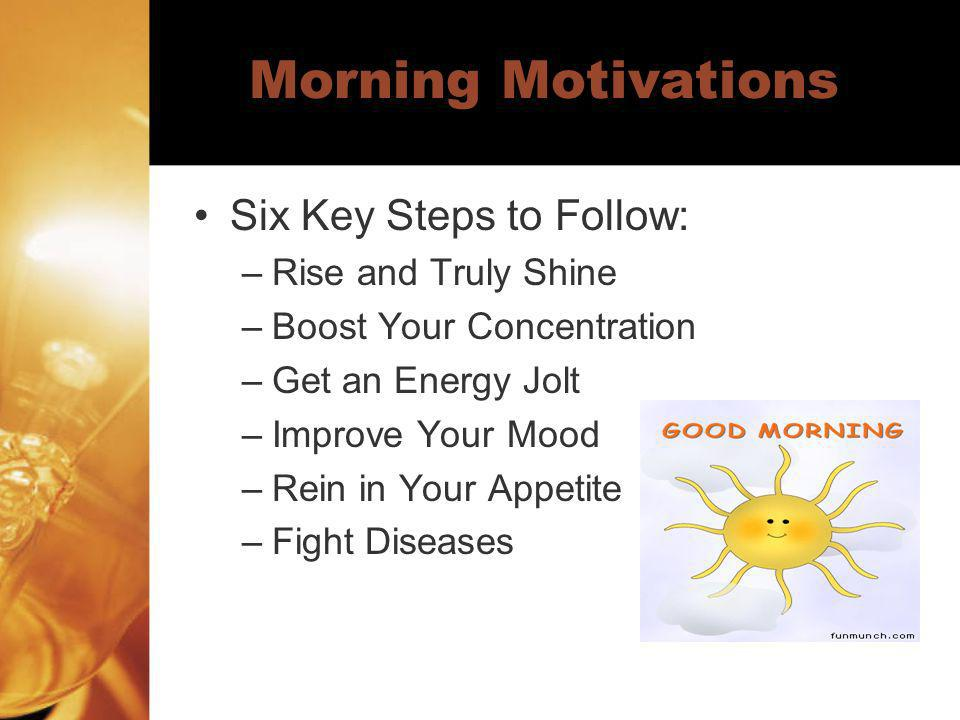 Morning Motivations Six Key Steps to Follow: –Rise and Truly Shine –Boost Your Concentration –Get an Energy Jolt –Improve Your Mood –Rein in Your Appe