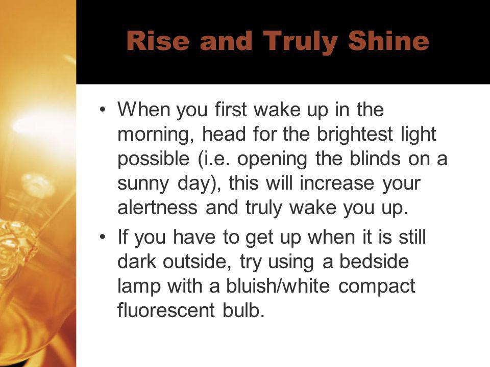 Rise and Truly Shine When you first wake up in the morning, head for the brightest light possible (i.e. opening the blinds on a sunny day), this will