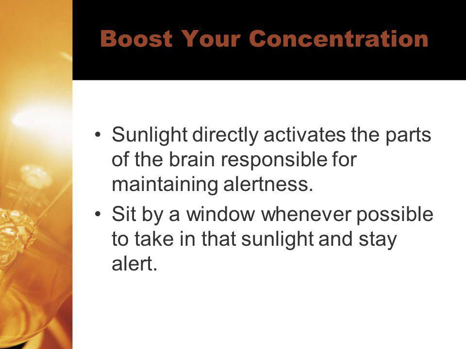 Boost Your Concentration Sunlight directly activates the parts of the brain responsible for maintaining alertness.