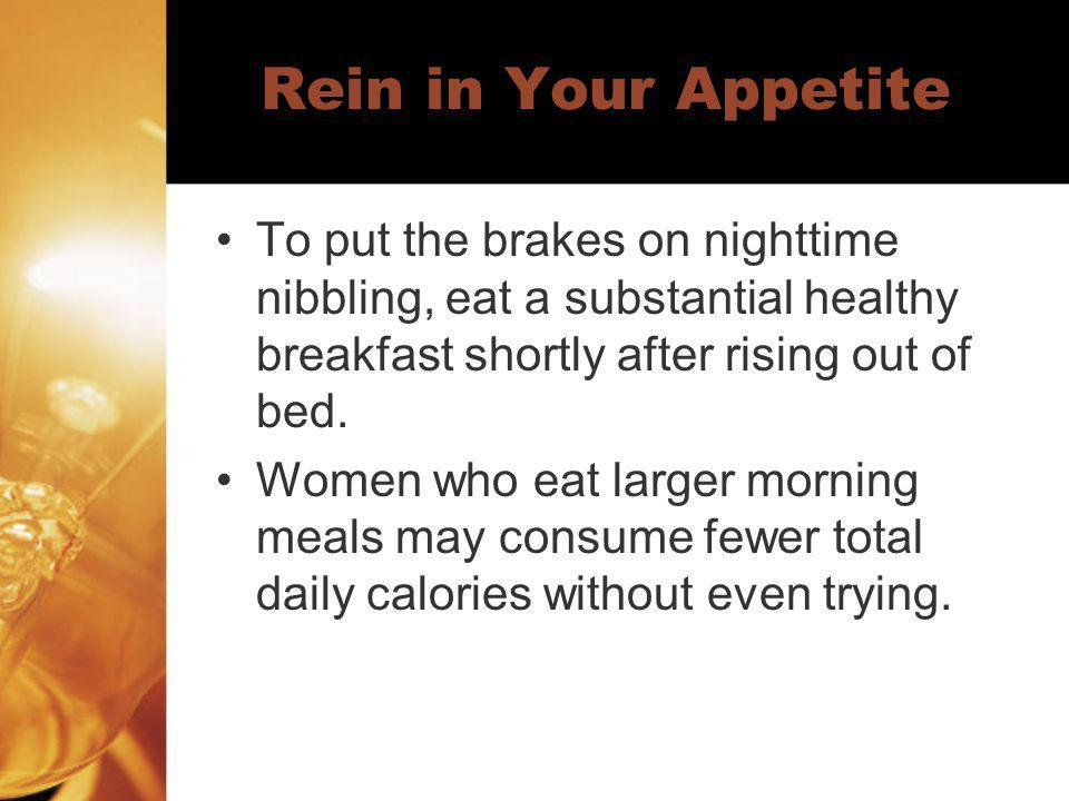 Rein in Your Appetite To put the brakes on nighttime nibbling, eat a substantial healthy breakfast shortly after rising out of bed.