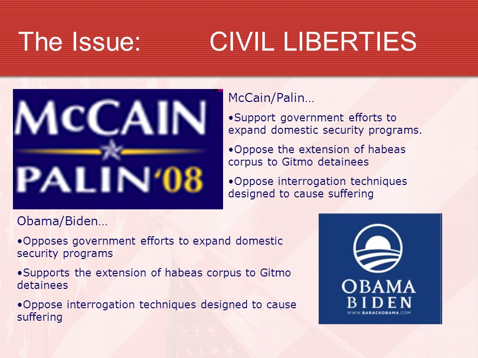 The Issue:CIVIL LIBERTIES McCain/Palin… Support government efforts to expand domestic security programs. Oppose the extension of habeas corpus to Gitm