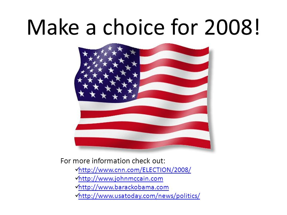 Make a choice for 2008! For more information check out: http://www.cnn.com/ELECTION/2008/ http://www.johnmccain.com http://www.barackobama.com http://