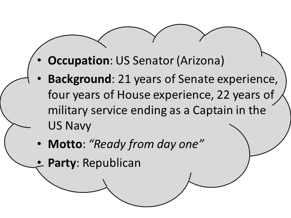 Occupation: US Senator (Arizona) Background: 21 years of Senate experience, four years of House experience, 22 years of military service ending as a C