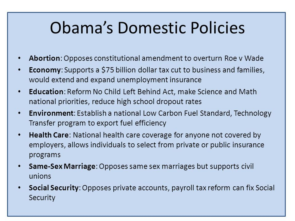 Obamas Domestic Policies Abortion: Opposes constitutional amendment to overturn Roe v Wade Economy: Supports a $75 billion dollar tax cut to business