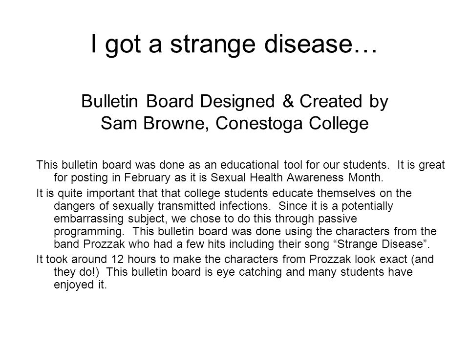 I got a strange disease… Bulletin Board Designed & Created by Sam Browne, Conestoga College This bulletin board was done as an educational tool for ou