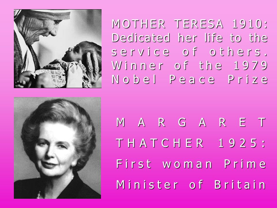 MOTHER TERESA 1910: Dedicated her life to the service of others. Winner of the 1979 Nobel Peace Prize MARGARET THATCHER 1925: First woman Prime Minist