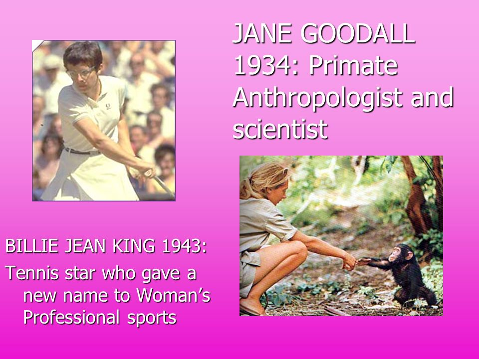 JANE GOODALL 1934: Primate Anthropologist and scientist BILLIE JEAN KING 1943: Tennis star who gave a new name to Womans Professional sports