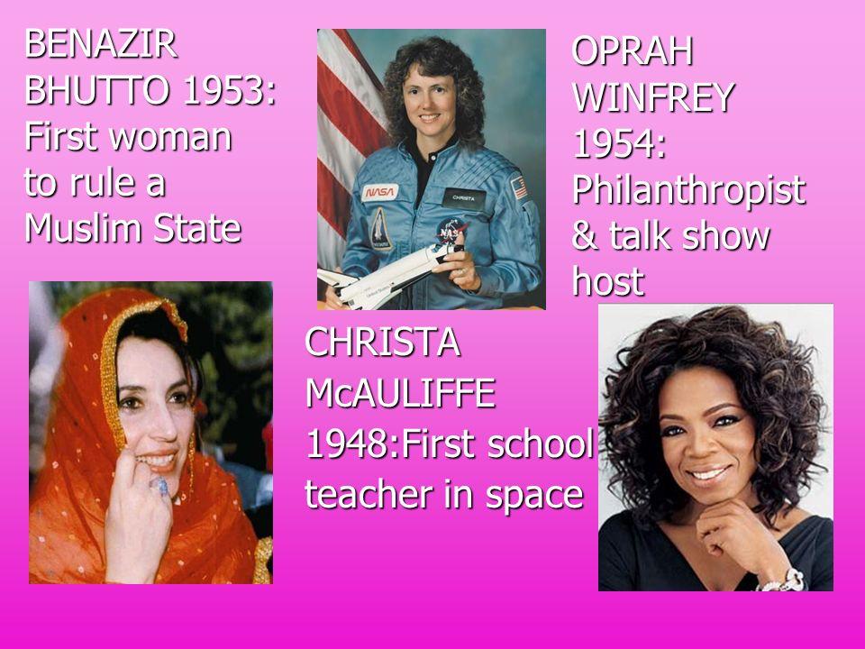 BENAZIR BHUTTO 1953: First woman to rule a Muslim State CHRISTAMcAULIFFE 1948:First school teacher in space OPRAH WINFREY 1954: Philanthropist & talk