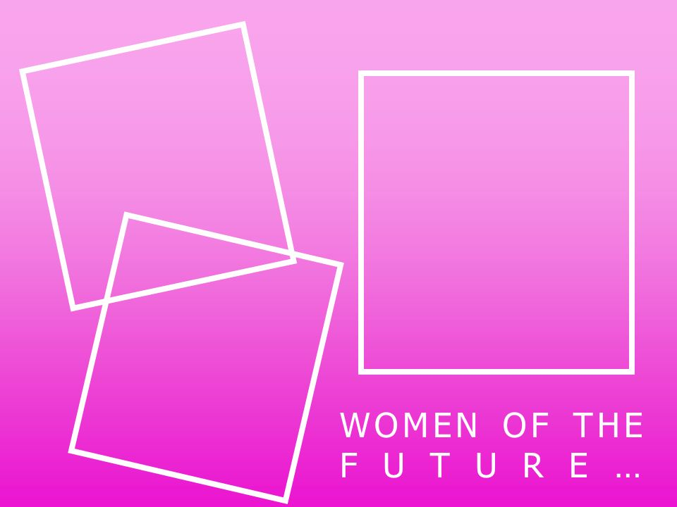 WOMEN OF THE FUTURE…