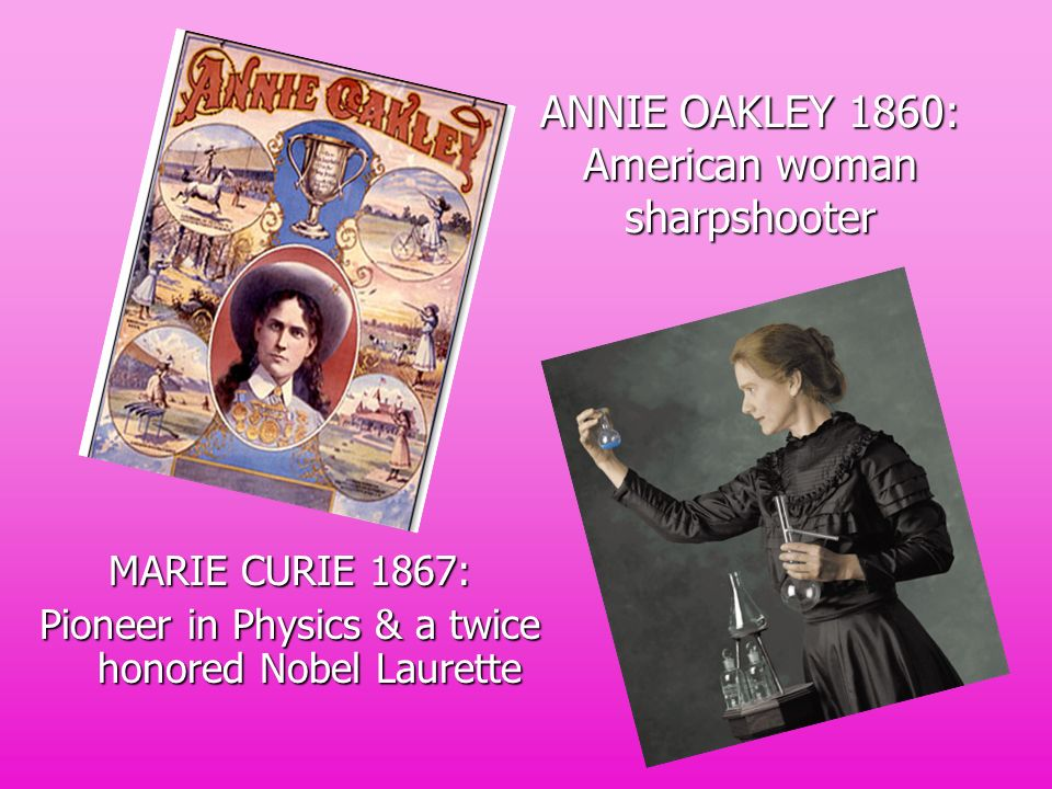 ANNIE OAKLEY 1860: American woman sharpshooter MARIE CURIE 1867: Pioneer in Physics & a twice honored Nobel Laurette