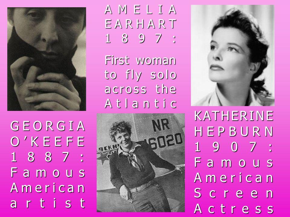 GEORGIA OKEEFE 1887: Famous American artist AMELIA EARHART 1897: First woman to fly solo across the Atlantic KATHERINE HEPBURN 1907: Famous American S