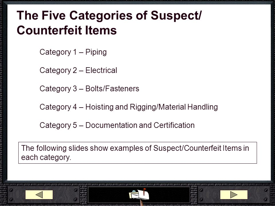 The Five Categories of Suspect/ Counterfeit Items Category 1 – Piping Category 2 – Electrical Category 3 – Bolts/Fasteners Category 4 – Hoisting and R