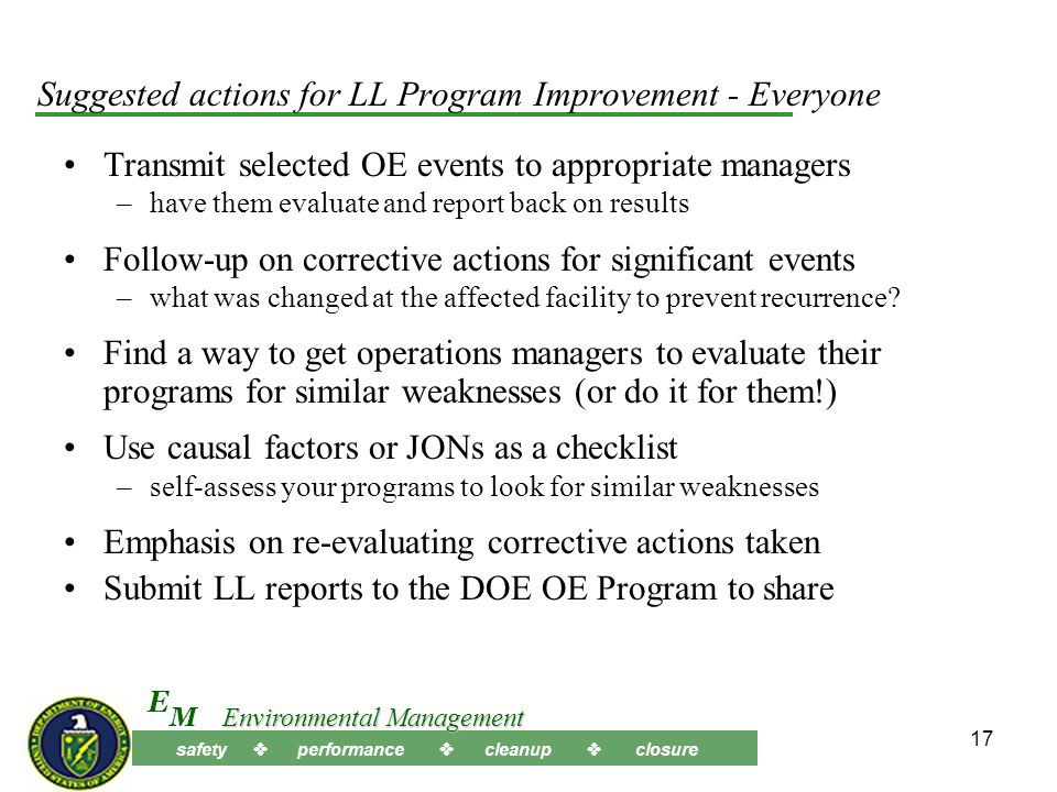 safety performance cleanup closure M E Environmental Management 16 Suggested actions for LL Program Improvement - Everyone Select a Lessons Learned report that may have applicability investigate the potential for similar failures Periodically spotlight JONs or LL from a recent event –to all employees and workers in the organization Charter a worker level review team –to determine whether similar problems exist in your organization Investigate no consequence or near-miss events for failures Include discussions of recent Accidents and LL –in qualification / requalification for key personnel Request external evaluation of your organization –to determine if similar management system failures exist