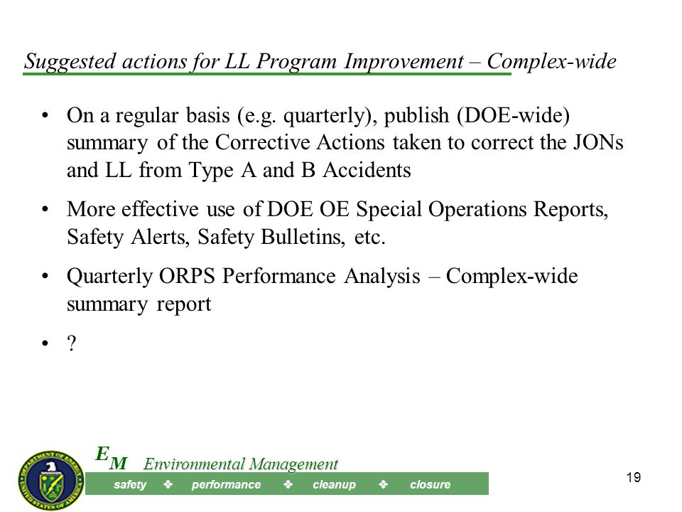 safety performance cleanup closure M E Environmental Management 18 Suggested Actions for Improvement - Continued Dont Forget the Good Stuff Theres a lot of things that we do right Its just as important to review and analyze the good things we do and the things that worked well … –What was it.