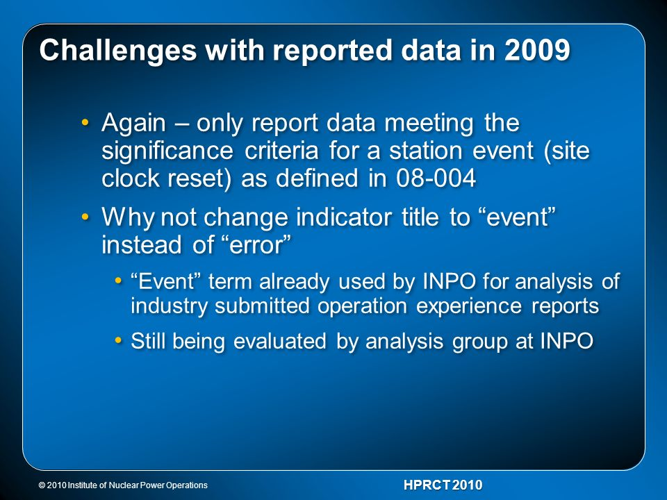 © 2010 Institute of Nuclear Power Operations HPRCT 2010 Challenges with reported data in 2009 Again – only report data meeting the significance criter