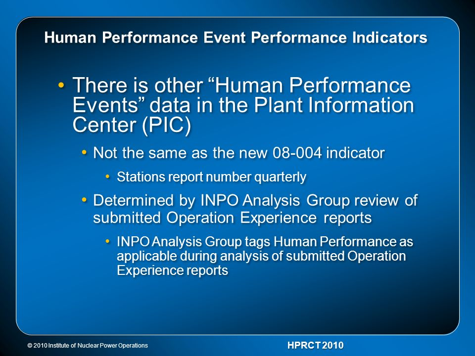© 2010 Institute of Nuclear Power Operations HPRCT 2010 Human Performance Event Performance Indicators There is other Human Performance Events data in