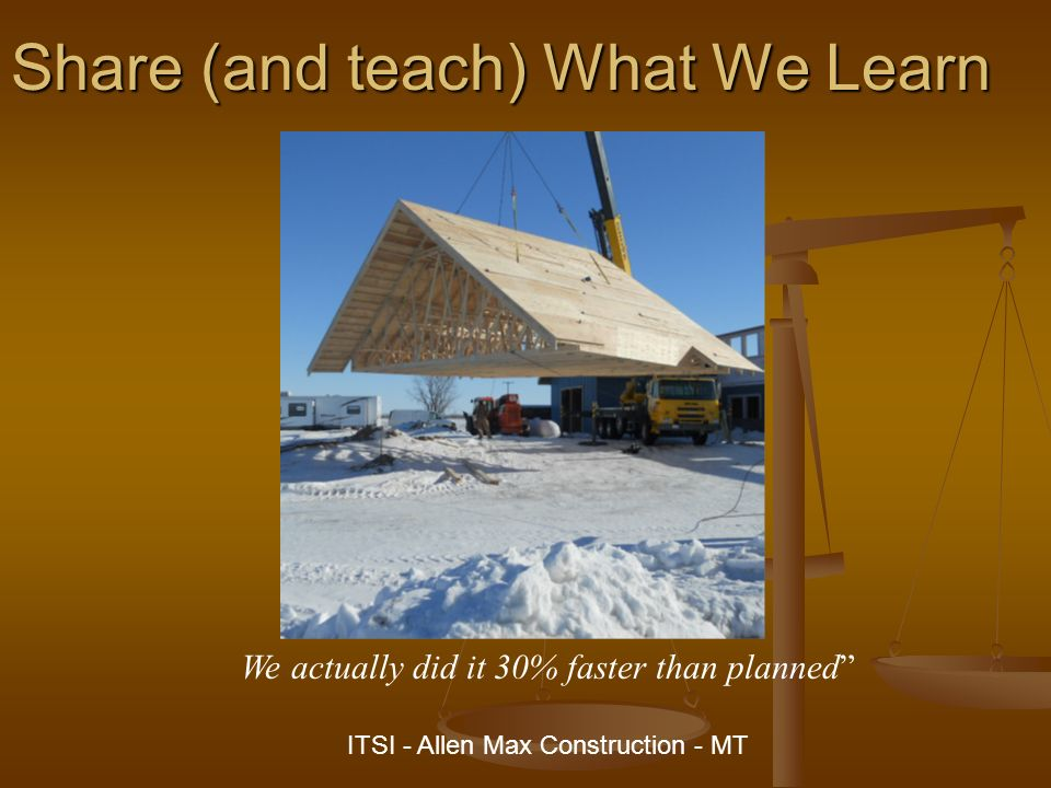 Share (and teach) What We Learn We actually did it 30% faster than planned ITSI - Allen Max Construction - MT