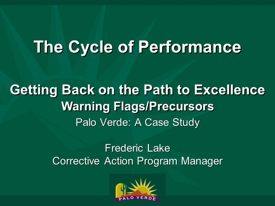 The Cycle of Performance Getting Back on the Path to Excellence Warning Flags/Precursors Palo Verde: A Case Study Frederic Lake Corrective Action Program Manager Palo Verde: A Case Study Frederic Lake Corrective Action Program Manager