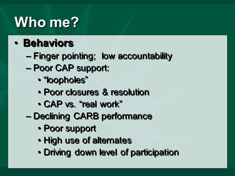 Who me? Behaviors –Finger pointing; low accountability –Poor CAP support: loopholes Poor closures & resolution CAP vs. real work –Declining CARB perfo