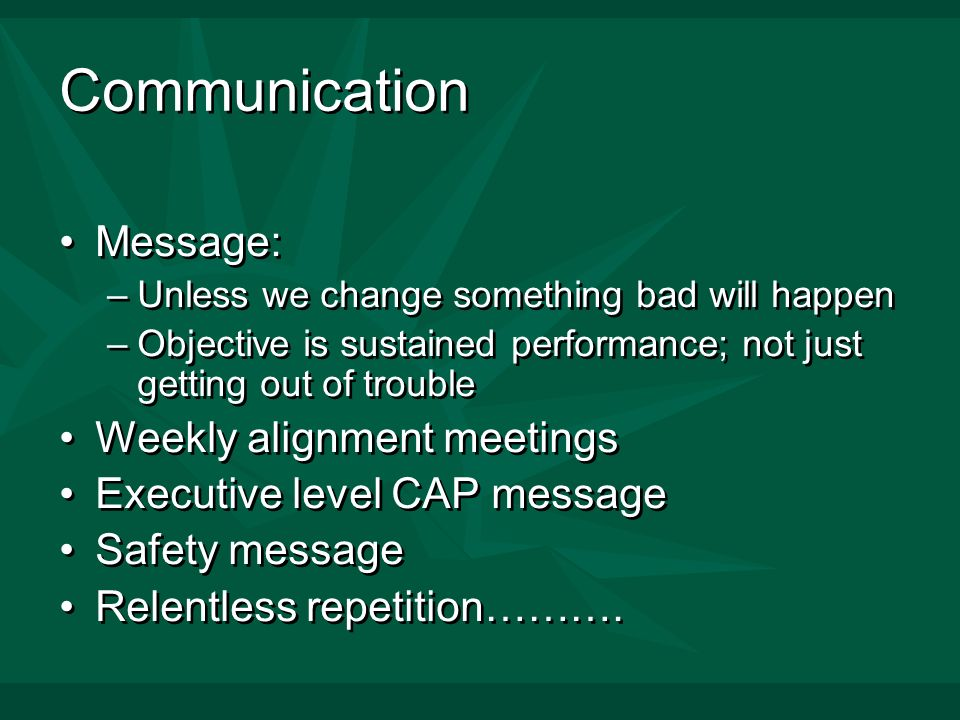 Communication Message: –Unless we change something bad will happen –Objective is sustained performance; not just getting out of trouble Weekly alignment meetings Executive level CAP message Safety message Relentless repetition……….