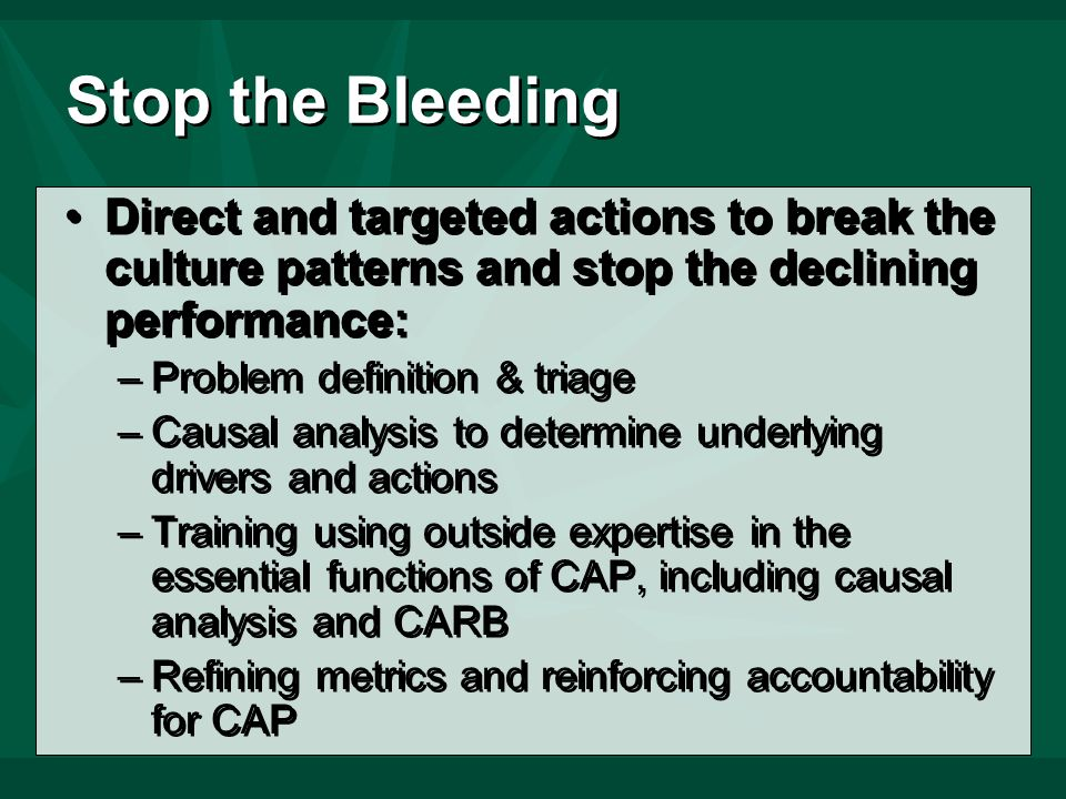 Stop the Bleeding Direct and targeted actions to break the culture patterns and stop the declining performance: –Problem definition & triage –Causal analysis to determine underlying drivers and actions –Training using outside expertise in the essential functions of CAP, including causal analysis and CARB –Refining metrics and reinforcing accountability for CAP Direct and targeted actions to break the culture patterns and stop the declining performance: –Problem definition & triage –Causal analysis to determine underlying drivers and actions –Training using outside expertise in the essential functions of CAP, including causal analysis and CARB –Refining metrics and reinforcing accountability for CAP