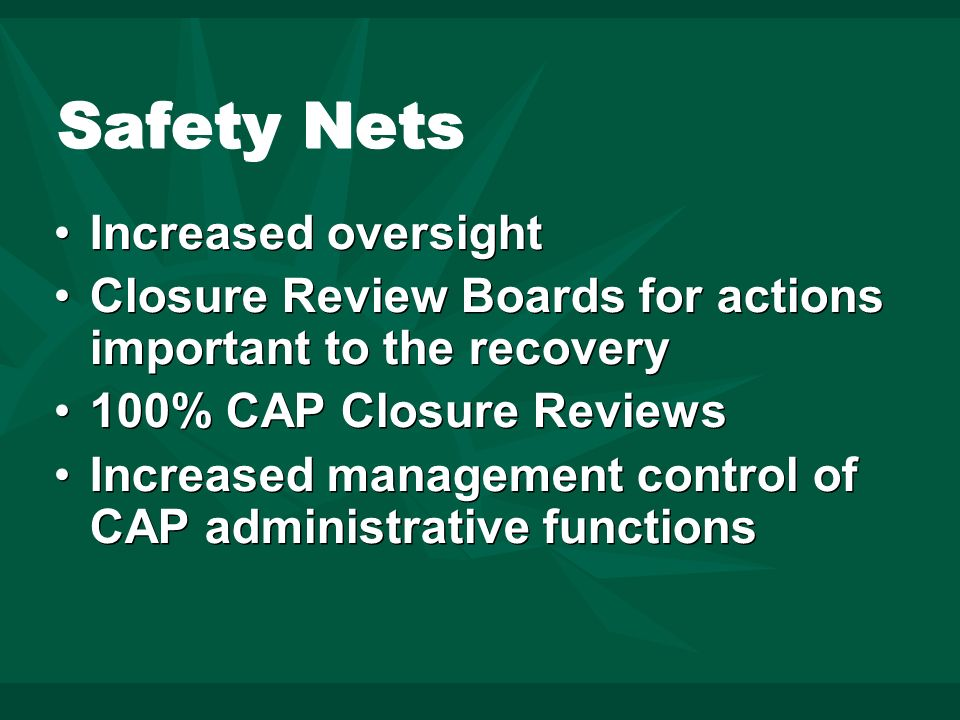 Safety Nets Increased oversight Closure Review Boards for actions important to the recovery 100% CAP Closure Reviews Increased management control of CAP administrative functions Increased oversight Closure Review Boards for actions important to the recovery 100% CAP Closure Reviews Increased management control of CAP administrative functions