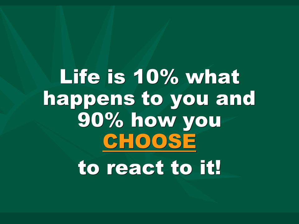 Life is 10% what happens to you and 90% how you CHOOSE to react to it.