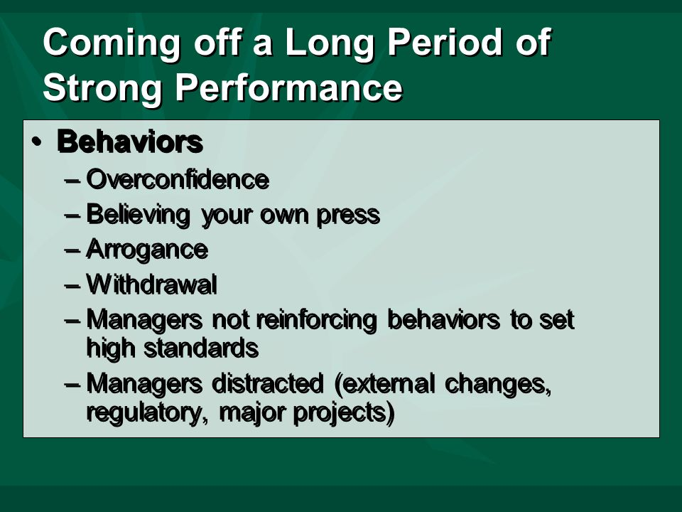 Coming off a Long Period of Strong Performance Behaviors –Overconfidence –Believing your own press –Arrogance –Withdrawal –Managers not reinforcing behaviors to set high standards –Managers distracted (external changes, regulatory, major projects) Behaviors –Overconfidence –Believing your own press –Arrogance –Withdrawal –Managers not reinforcing behaviors to set high standards –Managers distracted (external changes, regulatory, major projects)